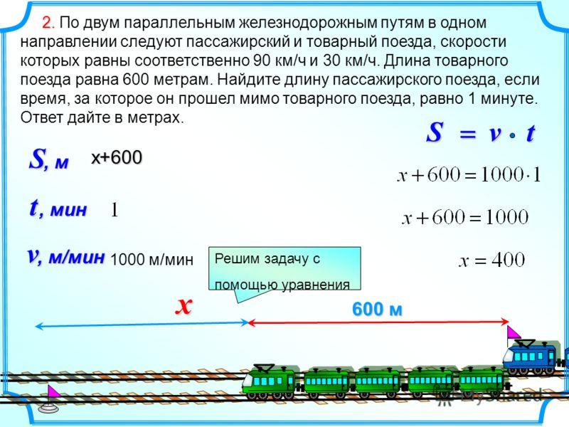2. 2. По двум параллельным железнодорожным путям в одном направлении следуют пассажирский и товарный поезда, скорости которых равны соответственно 90 км/ч и 30 км/ч. Длина товарного поезда равна 600 метрам. Найдите длину пассажирского поезда, если вр