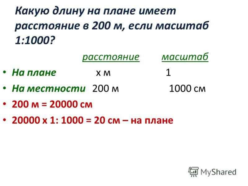 Какую длину на плане имеет расстояние в 200 м, если масштаб 1:1000? расстояние масштаб На плане х м 1 На местности 200 м 1000 см 200 м = 20000 см 20000 х 1: 1000 = 20 см – на плане