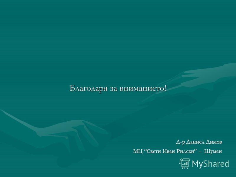Благодаря за вниманието! Д-р Даниел Димов МЦ Свети Иван Рилски – Шумен