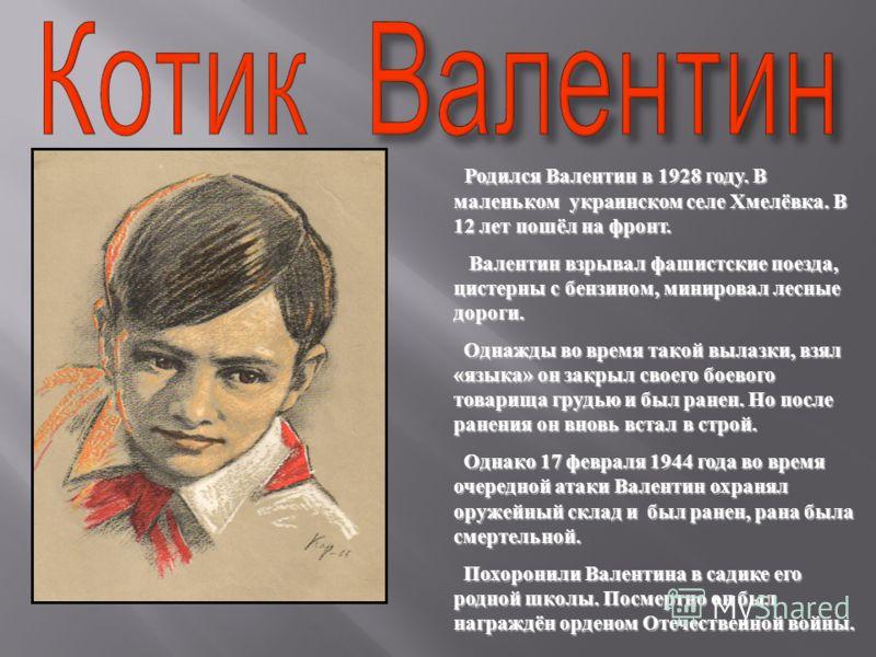 Родился Валентин в 1928 году. В маленьком украинском селе Хмелёвка. В 12 лет пошёл на фронт. Валентин взрывал фашистские поезда, цистерны с бензином, минировал лесные дороги. Однажды во время такой вылазки, взял « языка » он закрыл своего боевого тов