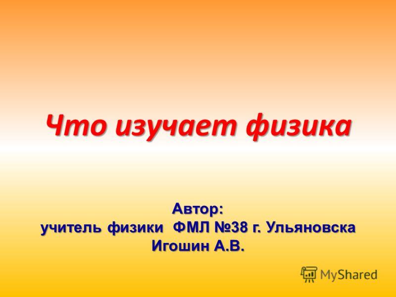 Что изучает физика Автор: учитель физики ФМЛ 38 г. Ульяновска Игошин А.В.