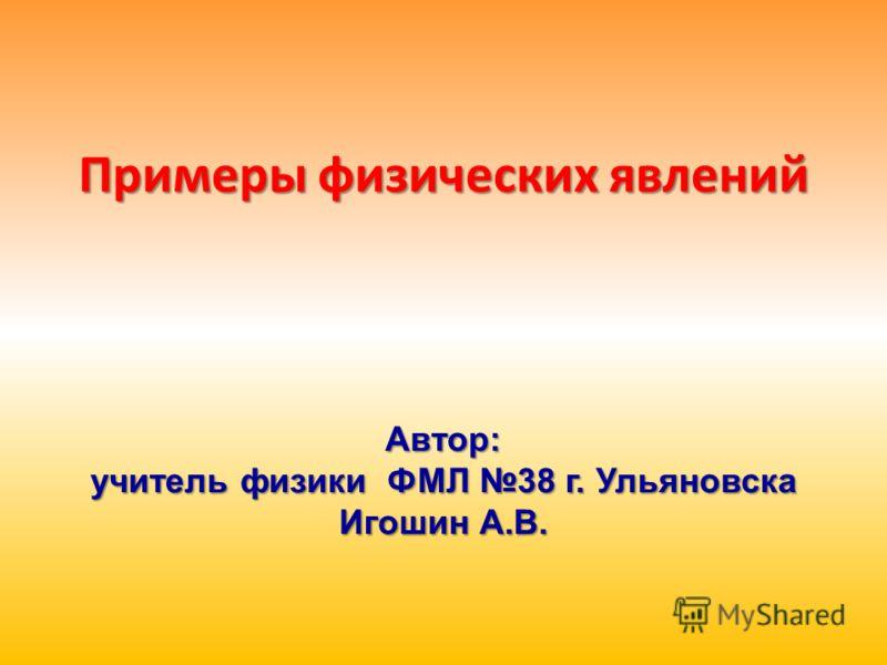 Примеры физических явлений Автор: учитель физики ФМЛ 38 г. Ульяновска Игошин А.В.