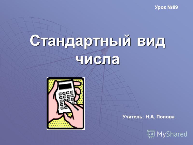 Стандартный вид числа Учитель: Н.А. Попова Урок 89