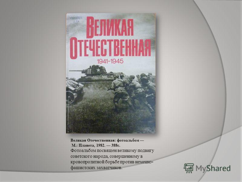 Великая Отечественная: фотоальбом М.: Планета, 1982. 388с. Фотоальбом посвящен великому подвигу советского народа, совершенному в кровопролитной борьбе против немецко- фашистских захватчиков.