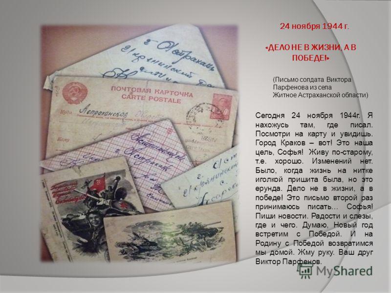 24 ноября 1944 г. «ДЕЛО НЕ В ЖИЗНИ, А В ПОБЕДЕ!» Сегодня 24 ноября 1944г. Я нахожусь там, где писал. Посмотри на карту и увидишь. Город Краков – вот! Это наша цель, Софья! Живу по-старому, т.е. хорошо. Изменений нет. Было, когда жизнь на нитке иголко