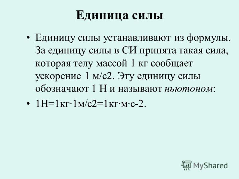 Единица силы Единицу силы устанавливают из формулы. За единицу силы в СИ принята такая сила, которая телу массой 1 кг сообщает ускорение 1 м/с2. Эту единицу силы обозначают 1 Н и называют ньютоном: 1Н=1кг·1м/с2=1кг·м·с-2.