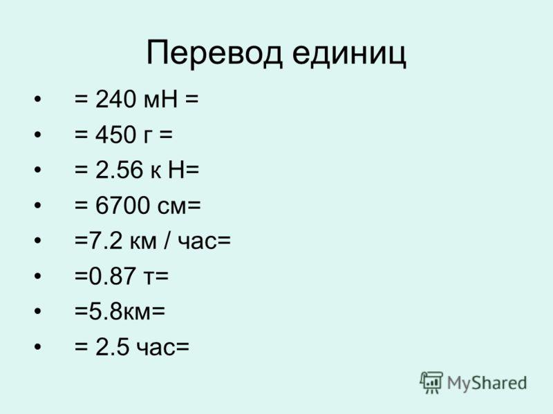 Перевод единиц = 240 мН = = 450 г = = 2.56 к Н= = 6700 см= =7.2 км / час= =0.87 т= =5.8км= = 2.5 час=