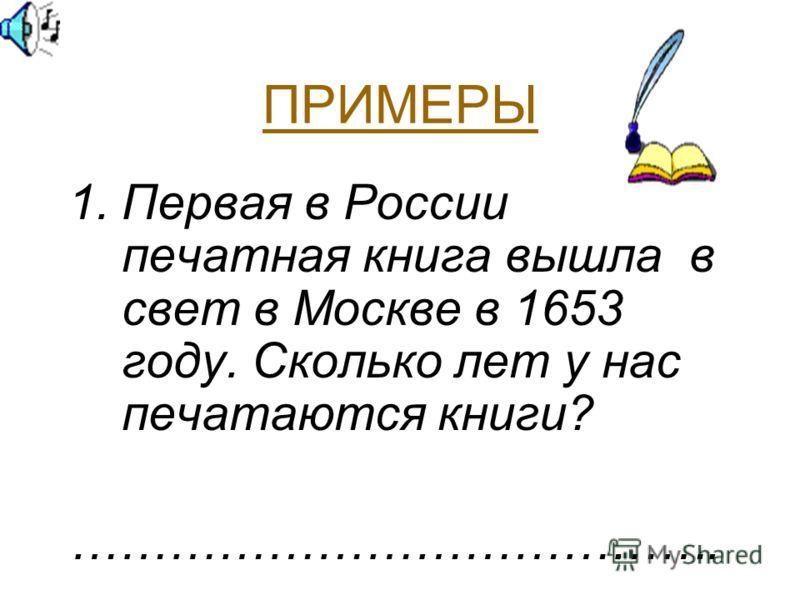 ПРИМЕРЫ 1.Первая в России печатная книга вышла в свет в Москве в 1653 году. Сколько лет у нас печатаются книги? ………………………………….