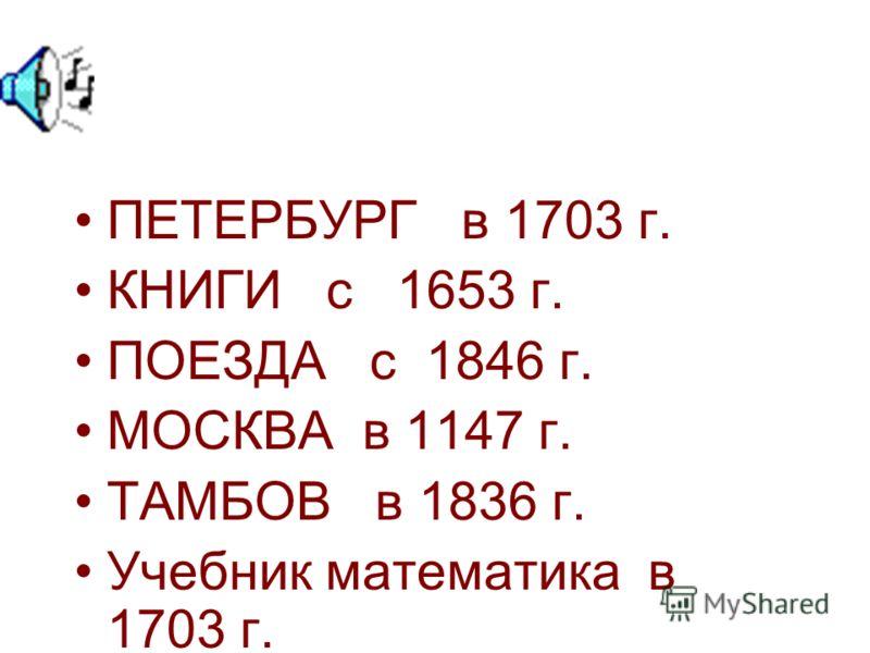 ПЕТЕРБУРГ в 1703 г. КНИГИ с 1653 г. ПОЕЗДА с 1846 г. МОСКВА в 1147 г. ТАМБОВ в 1836 г. Учебник математика в 1703 г.