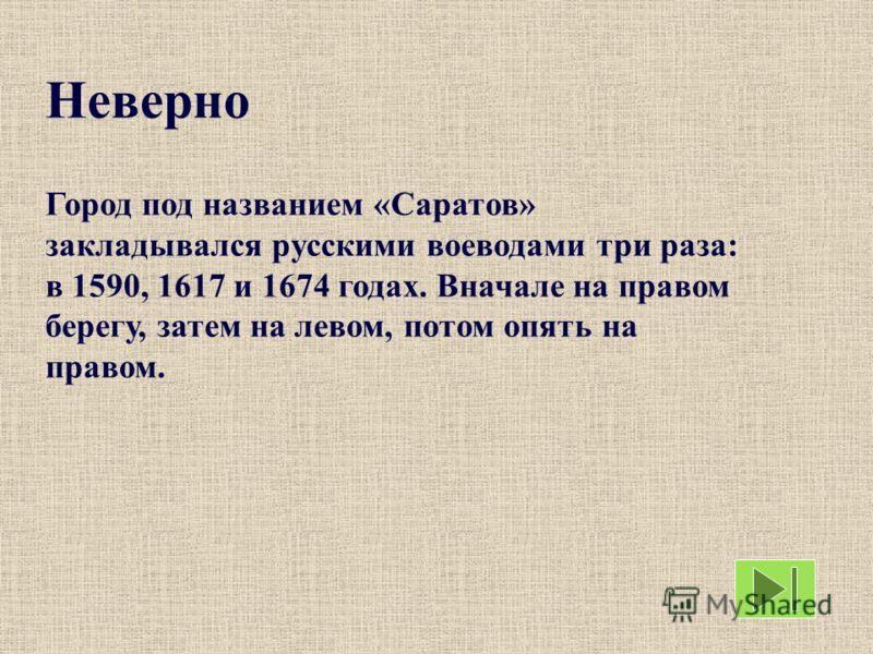 Неверно Город под названием «Саратов» закладывался русскими воеводами три раза: в 1590, 1617 и 1674 годах. Вначале на правом берегу, затем на левом, потом опять на правом.