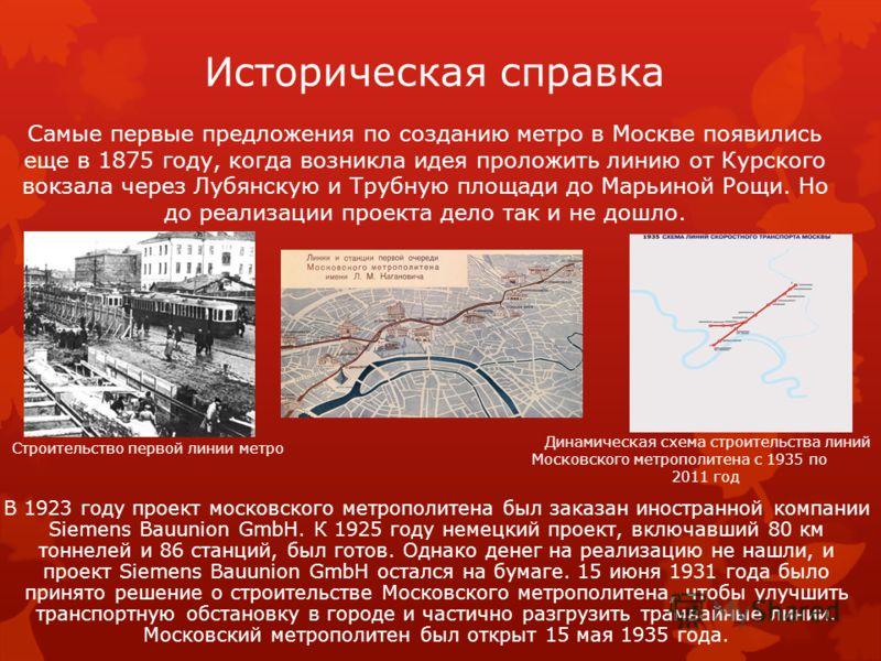 Историческая справка В 1923 году проект московского метрополитена был заказан иностранной компании Siemens Bauunion GmbH. К 1925 году немецкий проект, включавший 80 км тоннелей и 86 станций, был готов. Однако денег на реализацию не нашли, и проект Si