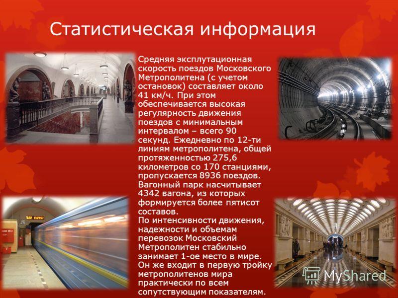 Статистическая информация Средняя эксплутационная скорость поездов Московского Метрополитена (с учетом остановок) составляет около 41 км/ч. При этом обеспечивается высокая регулярность движения поездов с минимальным интервалом – всего 90 секунд. Ежед