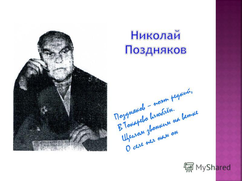 Поздняков – поэт редкий, В Токарево влюблён. Щеглом звонким на ветке О селе пел нам он