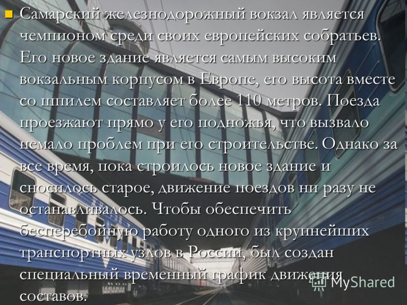 Самарский железнодорожный вокзал является чемпионом среди своих европейских собратьев. Его новое здание является самым высоким вокзальным корпусом в Европе, его высота вместе со шпилем составляет более 110 метров. Поезда проезжают прямо у его подножь