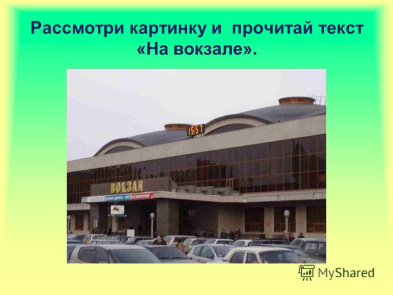 Рассмотри картинку и прочитай текст «На вокзале».
