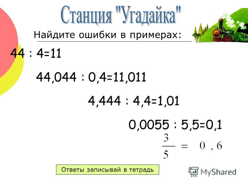 44 : 4=11 44,044 : 0,4=11,011 4,444 : 4,4=1,01 0,0055 : 5,5=0,1 Ответы записывай в тетрадь Найдите ошибки в примерах: