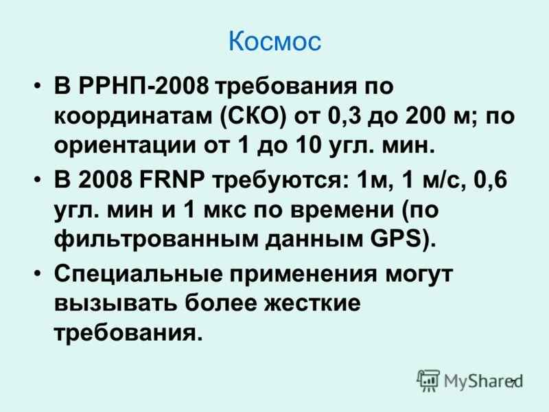 7 Космос В РРНП-2008 требования по координатам (СКО) от 0,3 до 200 м; по ориентации от 1 до 10 угл. мин. В 2008 FRNP требуются: 1м, 1 м/с, 0,6 угл. мин и 1 мкс по времени (по фильтрованным данным GPS). Специальные применения могут вызывать более жест
