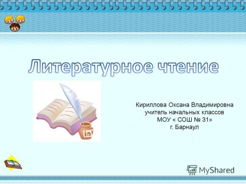 Кириллова Оксана Владимировна учитель начальных классов МОУ « СОШ 31» г. Барнаул