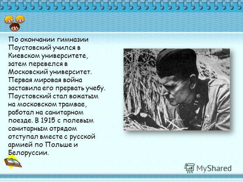По окончании гимназии Паустовский учился в Киевском университете, затем перевелся в Московский университет. Первая мировая война заставила его прервать учебу. Паустовский стал вожатым на московском трамвае, работал на санитарном поезде. В 1915 с поле