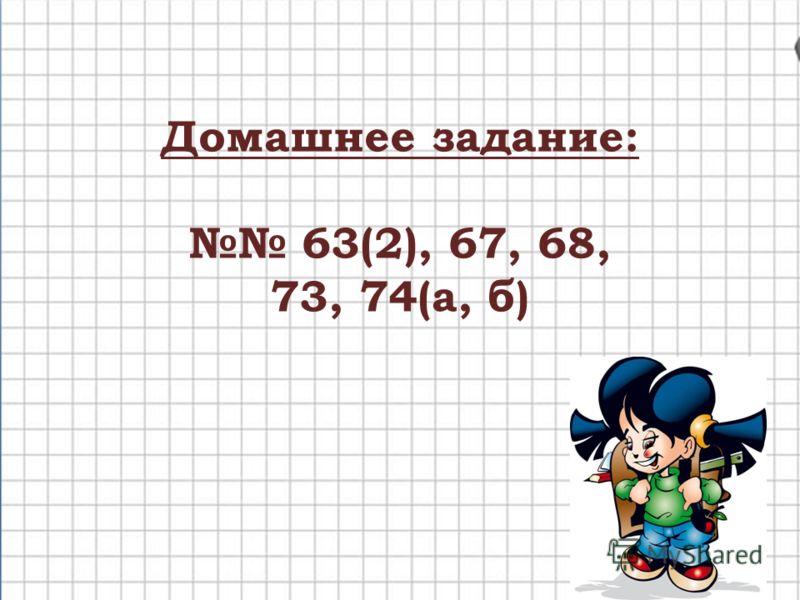 Домашнее задание: 63(2), 67, 68, 73, 74(а, б)