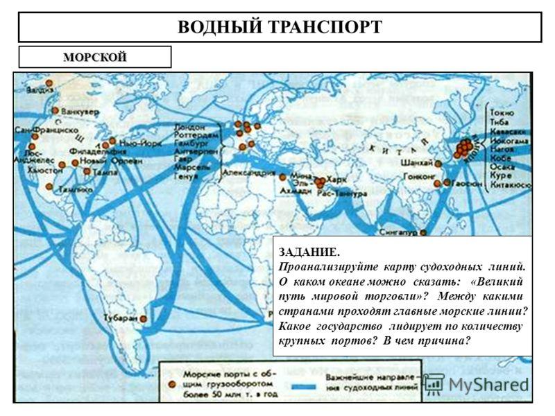 ВОДНЫЙ ТРАНСПОРТ МОРСКОЙ ЗАДАНИЕ. Проанализируйте карту судоходных линий. О каком океане можно сказать: «Великий путь мировой торговли»? Между какими странами проходят главные морские линии? Какое государство лидирует по количеству крупных портов? В