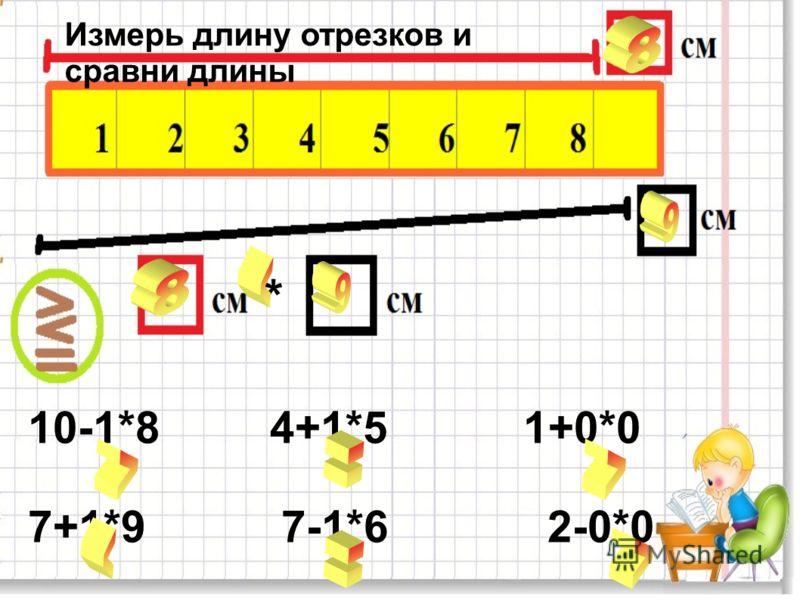 * 10-1*8 4+1*5 1+0*0 7+1*9 7-1*6 2-0*0 Измерь длину отрезков и сравни длины