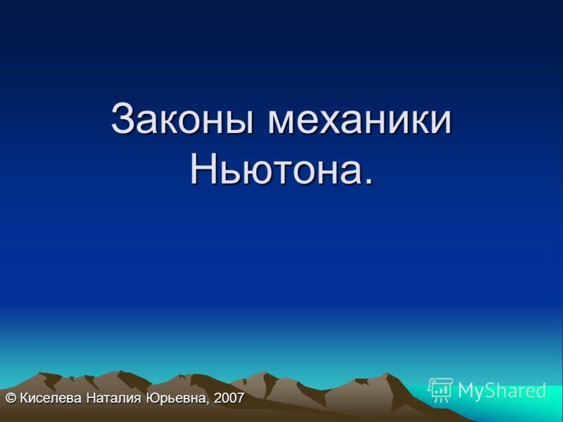 Законы механики Ньютона. © Киселева Наталия Юрьевна, 2007