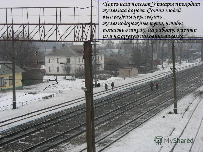 Через наш поселок Урмары проходит железная дорога. Сотни людей вынуждены пересекать железнодорожные пути, чтобы попасть в школу, на работу, в центр или на другую половину поселка.