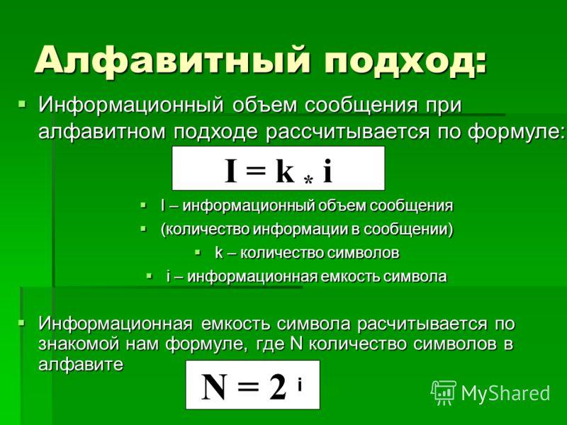 Алфавитный подход: Информационный объем сообщения при алфавитном подходе рассчитывается по формуле: I – информационный объем сообщения (количество информации в сообщении) k – количество символов i – информационная емкость символа Информационная емкос