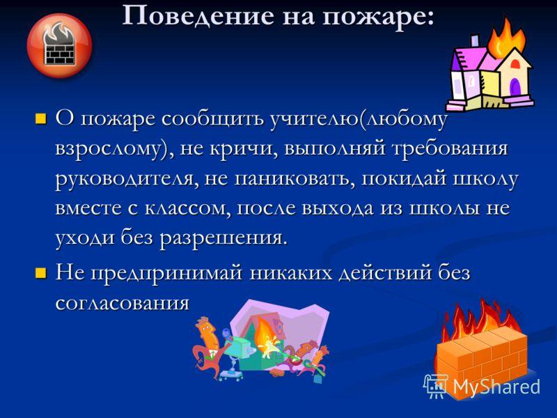 Поведение на пожаре: О пожаре сообщить учителю(любому взрослому), не кричи, выполняй требования руководителя, не паниковать, покидай школу вместе с классом, после выхода из школы не уходи без разрешения. Не предпринимай никаких действий без согласова