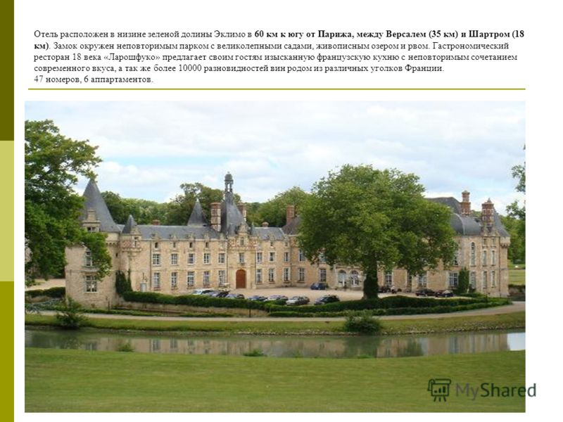 Отель расположен в низине зеленой долины Эклимо в 60 км к югу от Парижа, между Версалем (35 км) и Шартром (18 км). Замок окружен неповторимым парком с великолепными садами, живописным озером и рвом. Гастрономический ресторан 18 века «Ларошфуко» предл