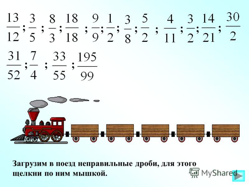Загрузим в поезд неправильные дроби, для этого щелкни по ним мышкой. ; ;; ;; ; ; ; ;; ; ;;;