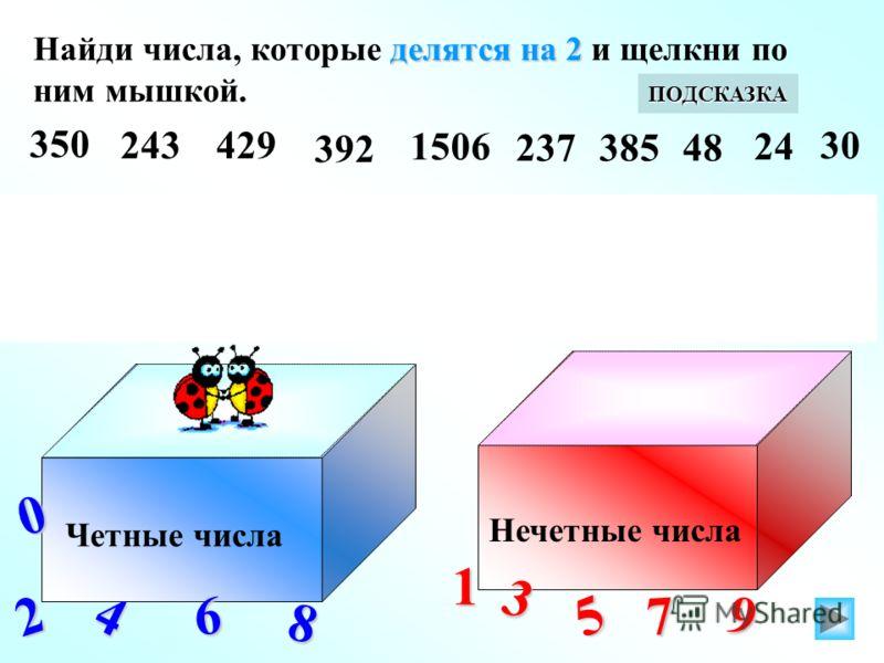 делятся на 2 Найди числа, которые делятся на 2 и щелкни по ним мышкой. Четные числа Нечетные числа 2 0 4 6 8 13 5 7 9 ПОДСКАЗКА делятся на 2 Найди числа, которые не делятся на 2 и щелкни по ним мышкой. 353 ПОДСКАЗКА 242326 372 777 330527 270669 3 350