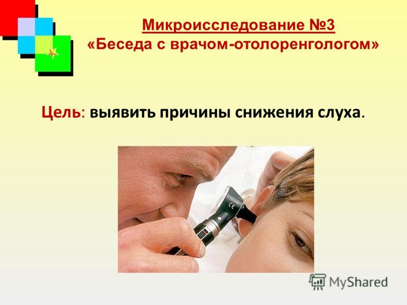 Цель: выявить причины снижения слуха. Микроисследование 3 «Беседа с врачом-отолоренгологом»