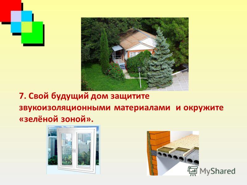 7. Свой будущий дом защитите звукоизоляционными материалами и окружите «зелёной зоной».
