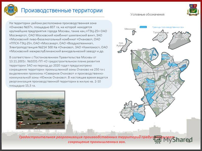 18 Производственные территории На территории района расположена производственная зона «Очаково 37», площадью 837 га, на которой находятся крупнейшие предприятия города Москвы, такие как,:«ТЭЦ-25» ОАО Мосэнерго», ОАО Московский комбинат шампанский вин