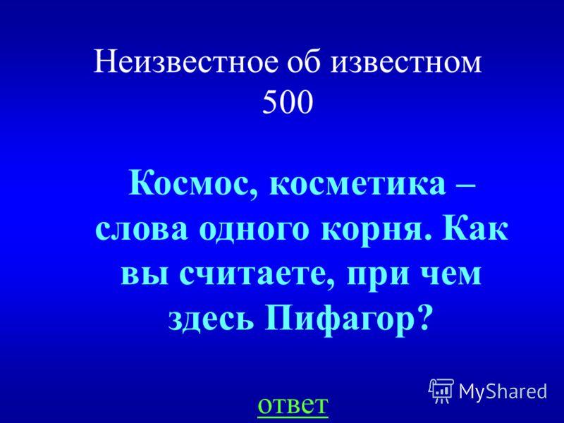 Неизвестное об известном 500 ответ Космос, косметика – слова одного корня. Как вы считаете, при чем здесь Пифагор?