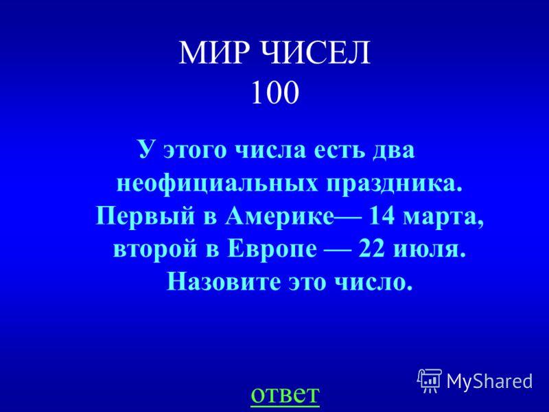 МИР ЧИСЕЛ 100 ответ У этого числа есть два неофициальных праздника. Первый в Америке 14 марта, второй в Европе 22 июля. Назовите это число.