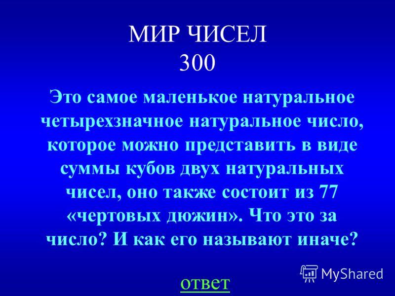 МИР ЧИСЕЛ 300 ответ Это самое маленькое натуральное четырехзначное натуральное число, которое можно представить в виде суммы кубов двух натуральных чисел, оно также состоит из 77 «чертовых дюжин». Что это за число? И как его называют иначе?