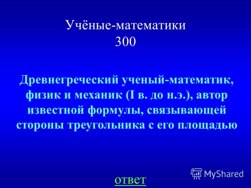 Учёные-математики 300 Древнегреческий ученый-математик, физик и механик (I в. до н.э.), автор известной формулы, связывающей стороны треугольника с его площадью ответ