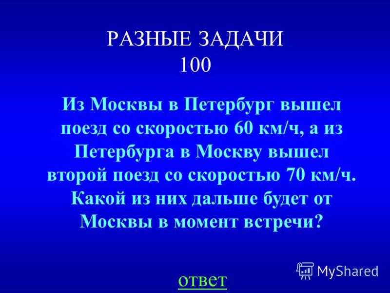 РАЗНЫЕ ЗАДАЧИ 100 Из Москвы в Петербург вышел поезд со скоростью 60 км/ч, а из Петербурга в Москву вышел второй поезд со скоростью 70 км/ч. Какой из них дальше будет от Москвы в момент встречи? ответ