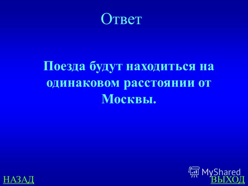 НАЗАДВЫХОД Ответ Поезда будут находиться на одинаковом расстоянии от Москвы.