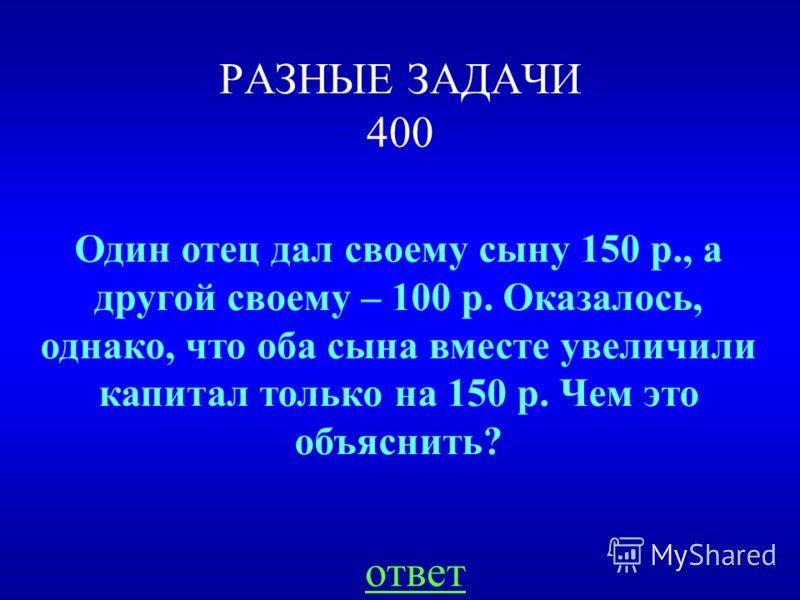 РАЗНЫЕ ЗАДАЧИ 400 ответ Один отец дал своему сыну 150 р., а другой своему – 100 р. Оказалось, однако, что оба сына вместе увеличили капитал только на 150 р. Чем это объяснить?