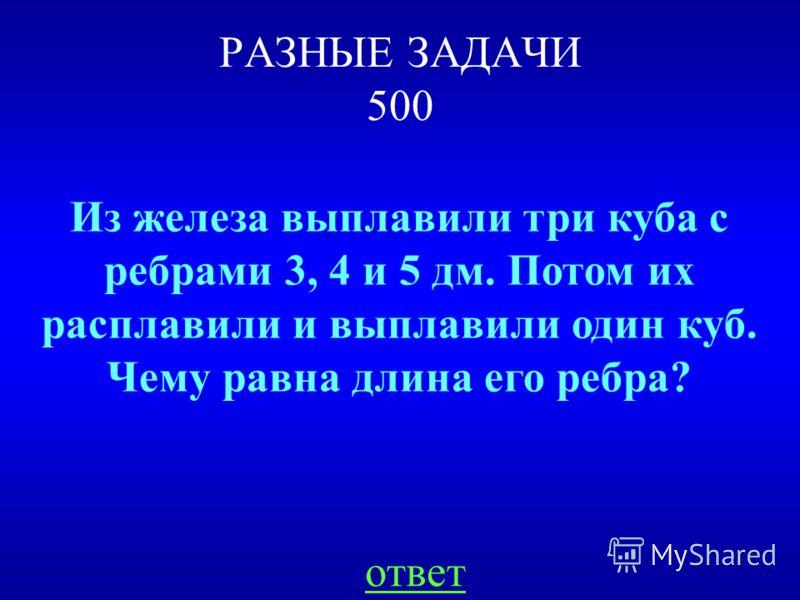 РАЗНЫЕ ЗАДАЧИ 500 Из железа выплавили три куба с ребрами 3, 4 и 5 дм. Потом их расплавили и выплавили один куб. Чему равна длина его ребра? ответ
