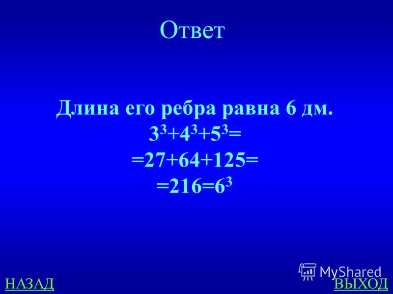 НАЗАДВЫХОД Ответ Длина его ребра равна 6 дм. 3 3 +4 3 +5 3 = =27+64+125= =216=6 3