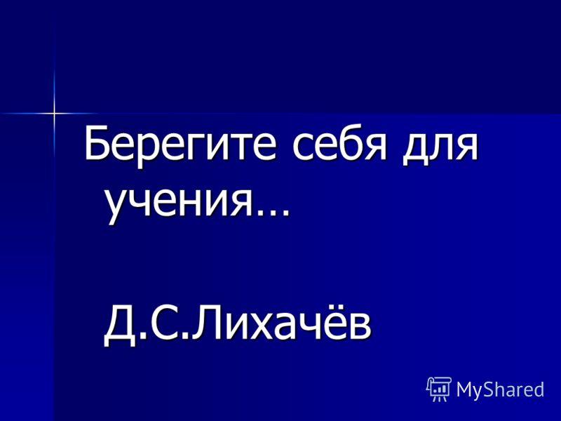 Берегите себя для учения… Д.С.Лихачёв Д.С.Лихачёв