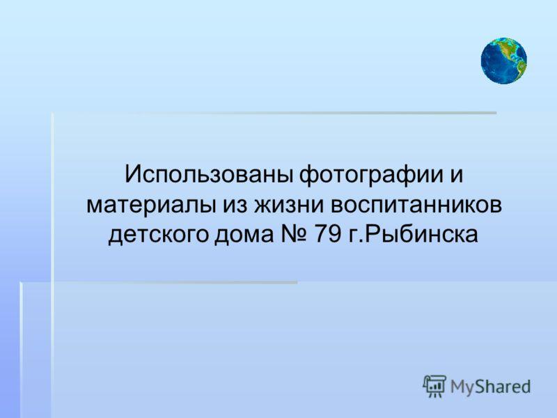 Использованы фотографии и материалы из жизни воспитанников детского дома 79 г.Рыбинска