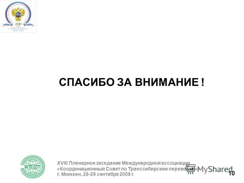 10 СПАСИБО ЗА ВНИМАНИЕ ! XVIII Пленарное заседание Международной ассоциации «Координационный Совет по Транссибирским перевозкам» г. Мюнхен, 28-29 сентября 2009 г.