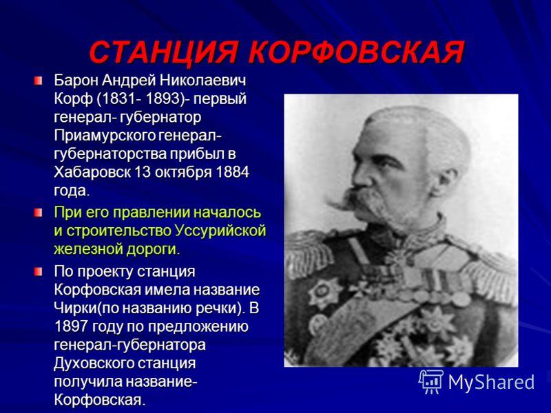 СТАНЦИЯ КОРФОВСКАЯ Барон Андрей Николаевич Корф (1831- 1893)- первый генерал- губернатор Приамурского генерал- губернаторства прибыл в Хабаровск 13 октября 1884 года. При его правлении началось и строительство Уссурийской железной дороги. По проекту