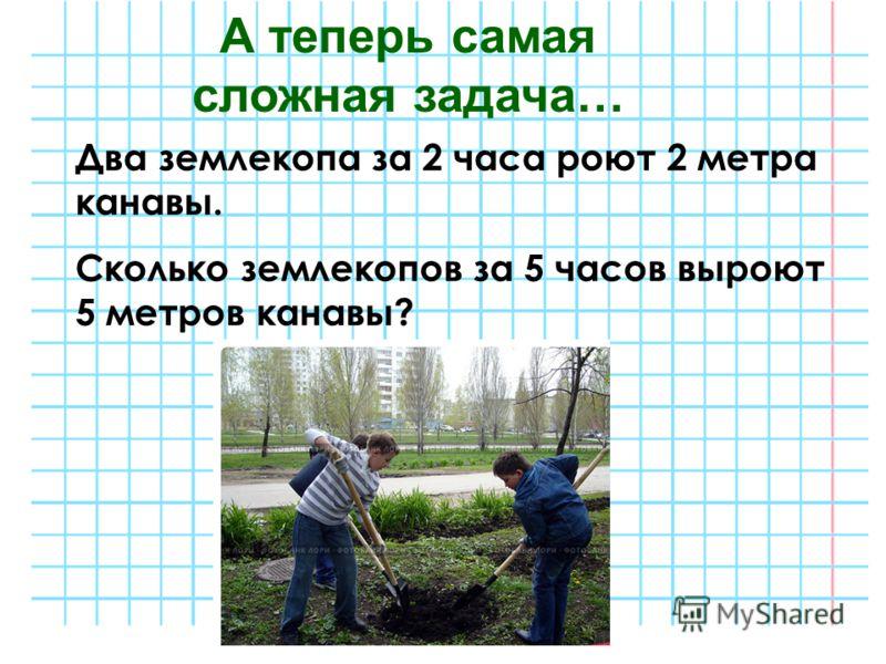 Два землекопа за 2 часа роют 2 метра канавы. Сколько землекопов за 5 часов выроют 5 метров канавы? А теперь самая сложная задача…